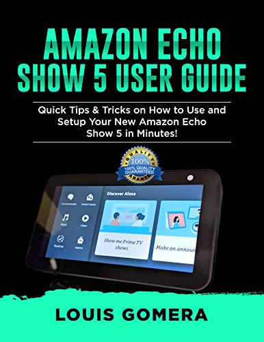 AMAZON ECHO SHOW 5 USER GUIDE: Quick Tips & Tricks on How to Use and Setup Your New Amazon Echo Show 5 in Minutes! (Echo Device & Alexa Setup Guide Book 2)